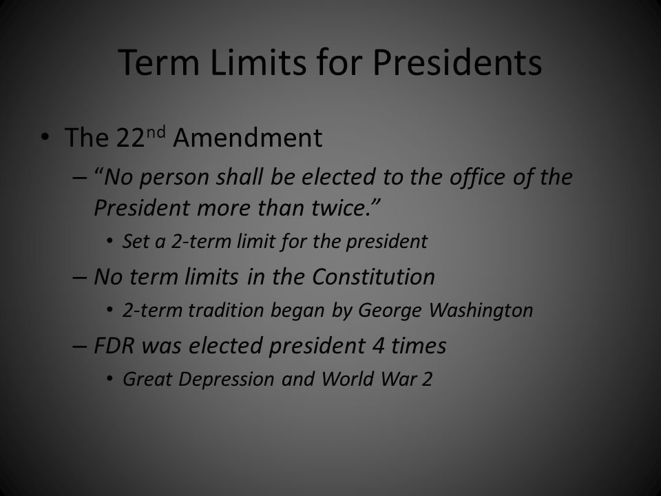"""Term Limits for Presidents The 22 nd Amendment – """"No person shall be elected to the office of the President more than twice."""" Set a 2-term limit for t"""