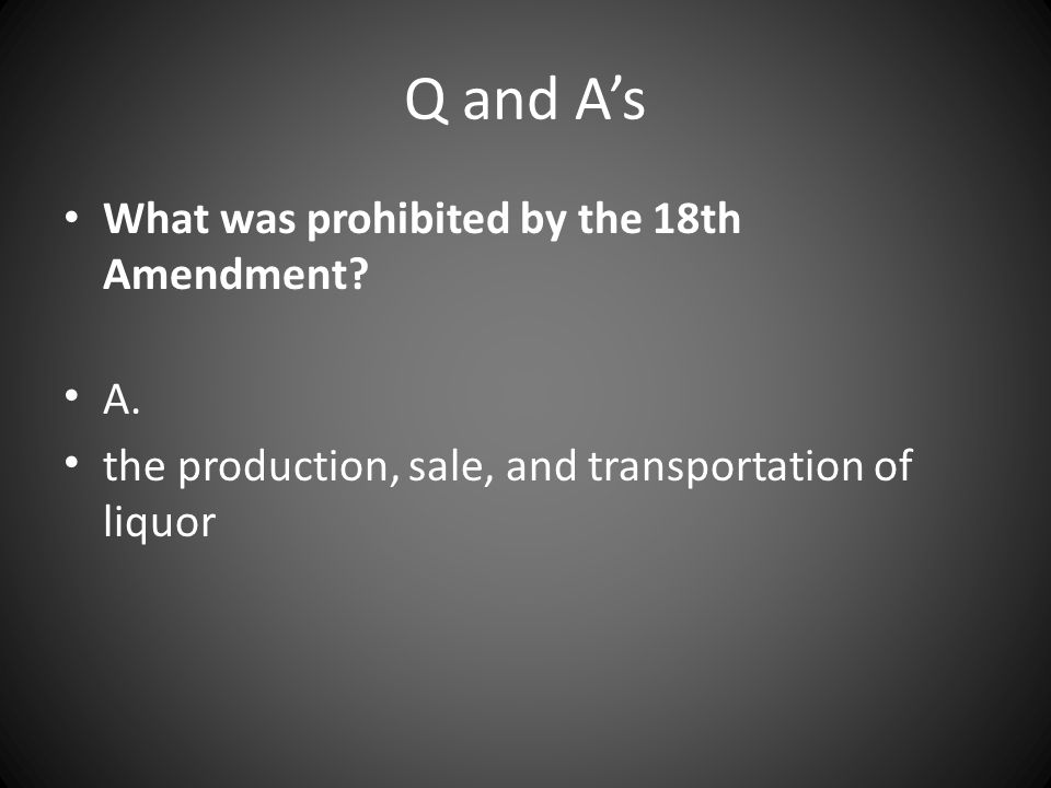 Q and A's What was prohibited by the 18th Amendment? A. the production, sale, and transportation of liquor