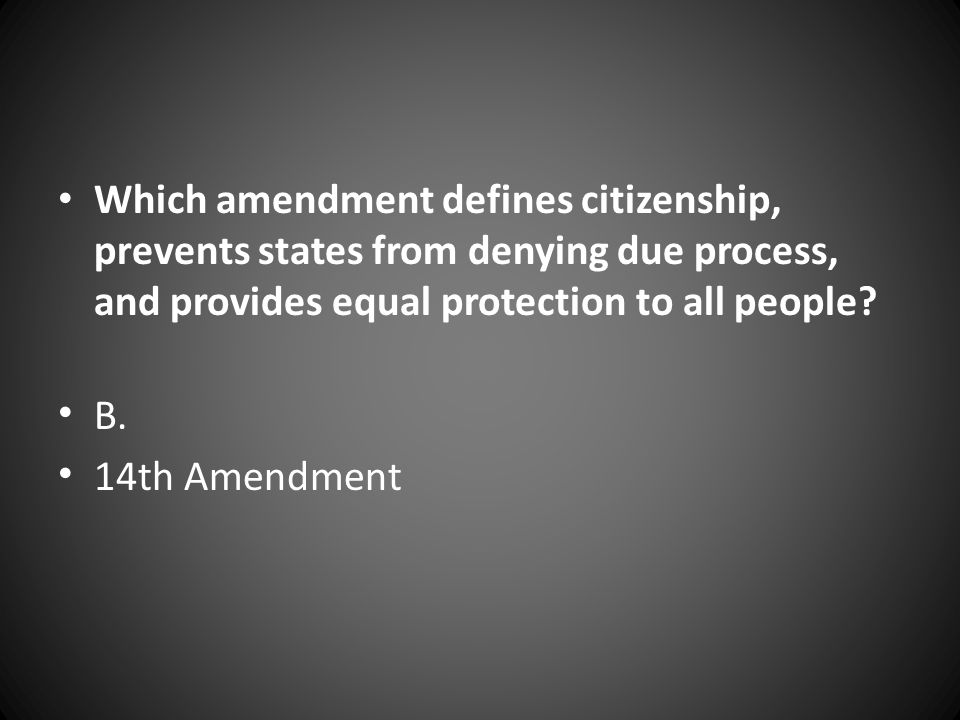Which amendment defines citizenship, prevents states from denying due process, and provides equal protection to all people? B. 14th Amendment