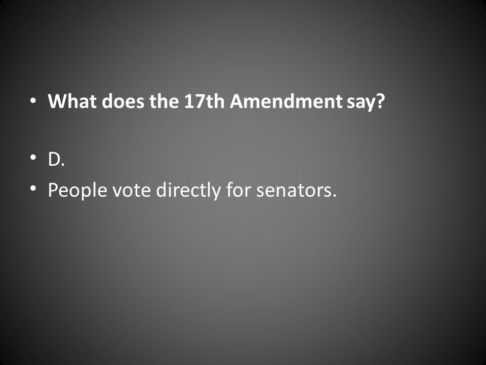 What does the 17th Amendment say? D. People vote directly for senators.