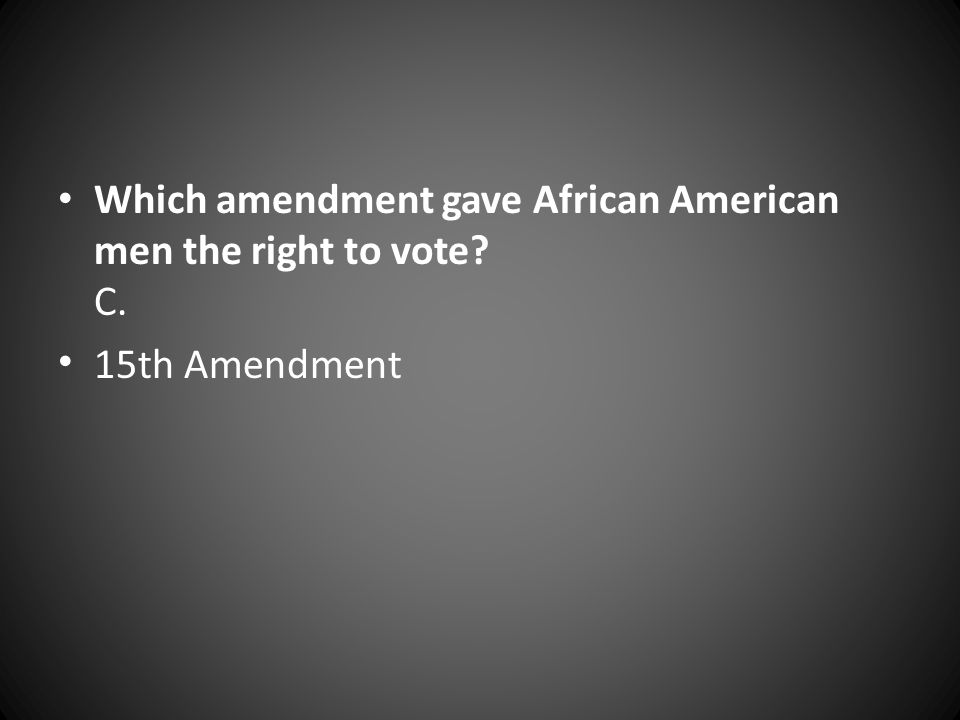 Which amendment gave African American men the right to vote? C. 15th Amendment