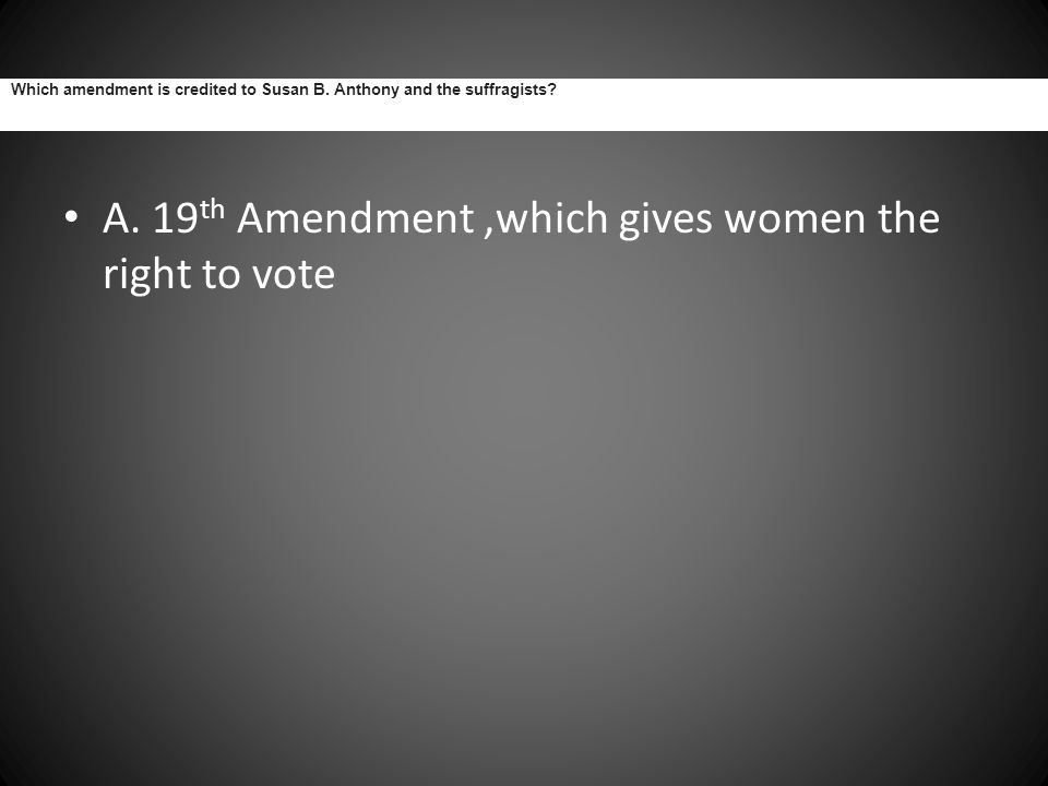 Which amendment is credited to Susan B. Anthony and the suffragists? A. 19 th Amendment,which gives women the right to vote