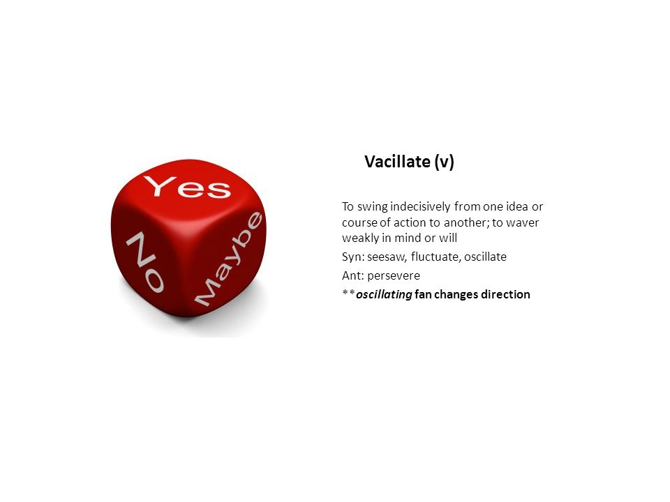 Vacillate (v) To swing indecisively from one idea or course of action to another; to waver weakly in mind or will Syn: seesaw, fluctuate, oscillate An