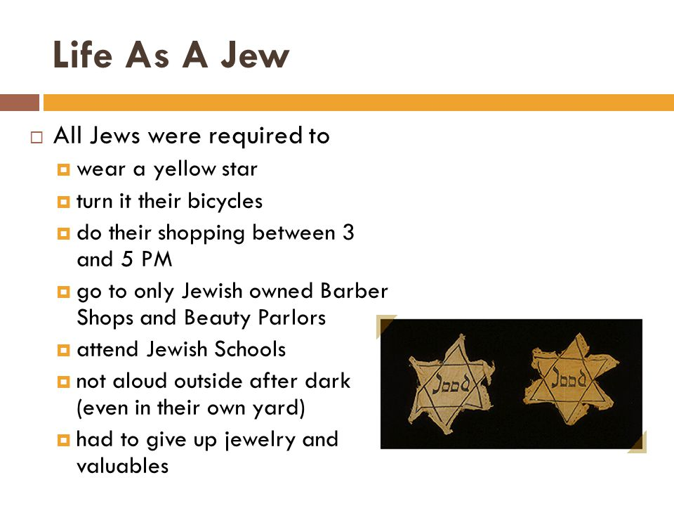 Life As A Jew  All Jews were required to  wear a yellow star  turn it their bicycles  do their shopping between 3 and 5 PM  go to only Jewish owned Barber Shops and Beauty Parlors  attend Jewish Schools  not aloud outside after dark (even in their own yard)  had to give up jewelry and valuables