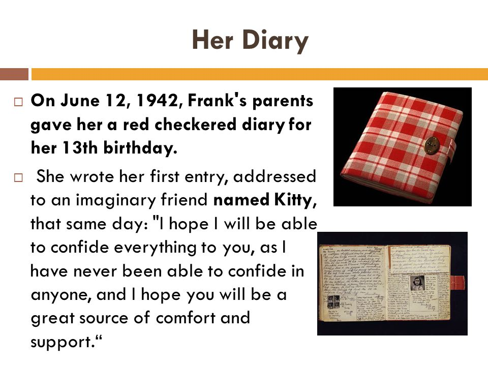 Her Diary  On June 12, 1942, Frank s parents gave her a red checkered diary for her 13th birthday.