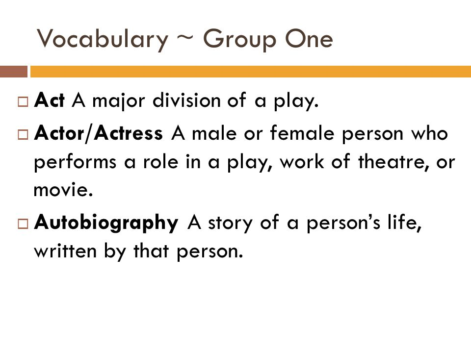 Vocabulary ~ Group One  Act A major division of a play.