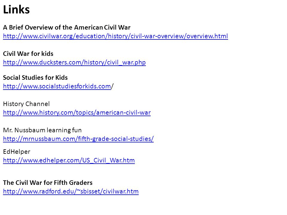 A Brief Overview of the American Civil War http://www.civilwar.org/education/history/civil-war-overview/overview.html Links Civil War for kids http://www.ducksters.com/history/civil_war.php Social Studies for Kids http://www.socialstudiesforkids.comhttp://www.socialstudiesforkids.com/ History Channel http://www.history.com/topics/american-civil-war Mr.