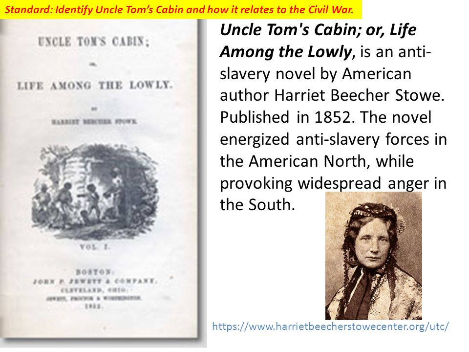 Uncle Tom s Cabin; or, Life Among the Lowly, is an anti- slavery novel by American author Harriet Beecher Stowe.