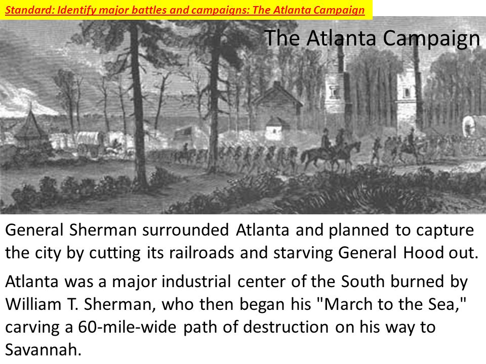 The Atlanta Campaign General Sherman surrounded Atlanta and planned to capture the city by cutting its railroads and starving General Hood out.