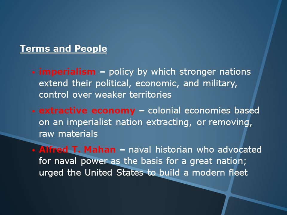 Terms and People imperialism – policy by which stronger nations extend their political, economic, and military, control over weaker territories extractive economy – colonial economies based on an imperialist nation extracting, or removing, raw materials Alfred T.