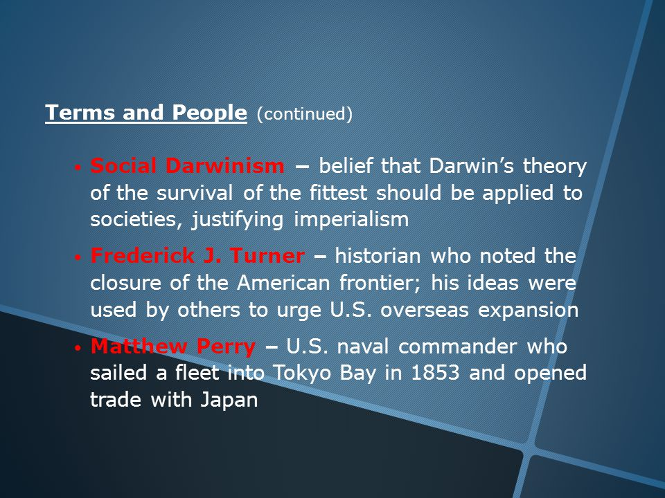 Terms and People (continued) Social Darwinism − belief that Darwin's theory of the survival of the fittest should be applied to societies, justifying imperialism Frederick J.