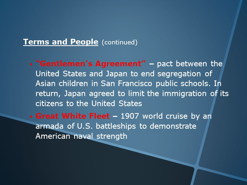 Terms and People (continued) Gentlemen's Agreement – pact between the United States and Japan to end segregation of Asian children in San Francisco public schools.