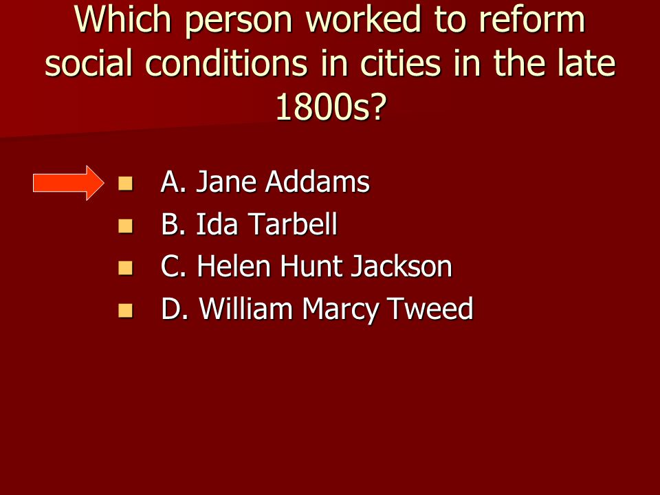 Which person worked to reform social conditions in cities in the late 1800s? A. Jane Addams A. Jane Addams B. Ida Tarbell B. Ida Tarbell C. Helen Hunt