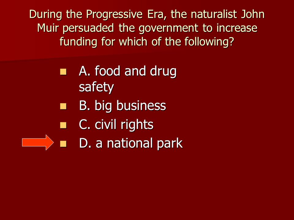During the Progressive Era, the naturalist John Muir persuaded the government to increase funding for which of the following? A. food and drug safety