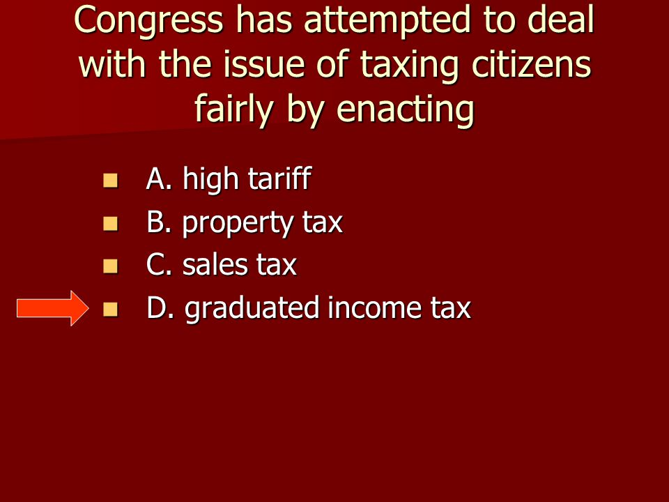 Congress has attempted to deal with the issue of taxing citizens fairly by enacting A. high tariff A. high tariff B. property tax B. property tax C. s