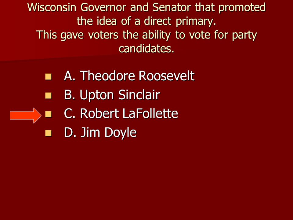 Wisconsin Governor and Senator that promoted the idea of a direct primary. This gave voters the ability to vote for party candidates. A. Theodore Roos