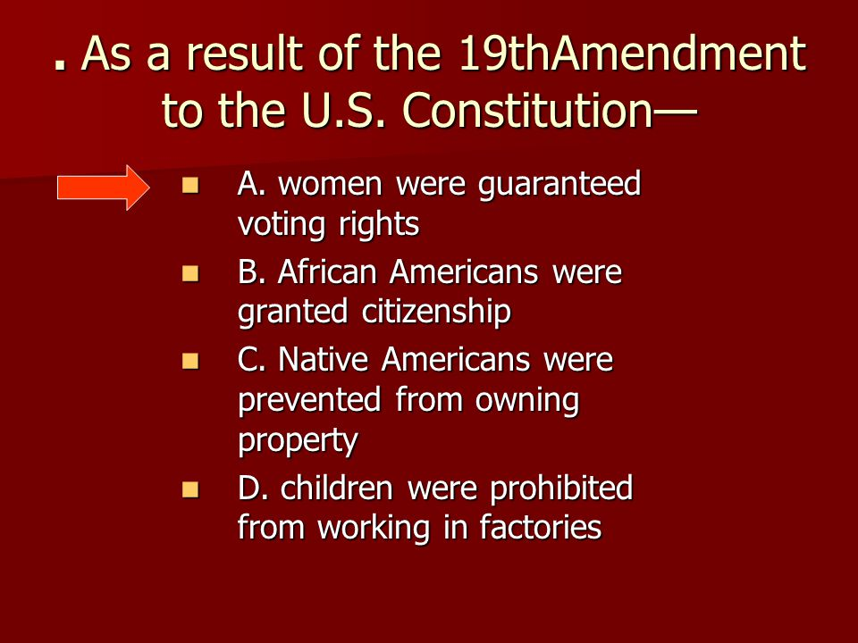 . As a result of the 19thAmendment to the U.S. Constitution— A. women were guaranteed voting rights A. women were guaranteed voting rights B. African