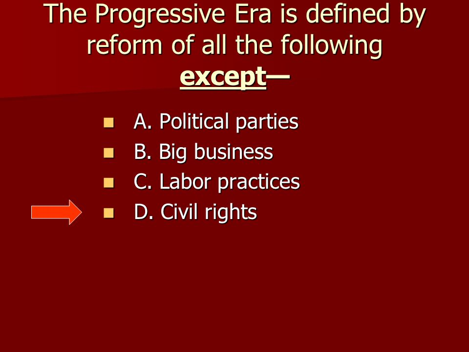 The Progressive Era is defined by reform of all the following except— A. Political parties A. Political parties B. Big business B. Big business C. Lab