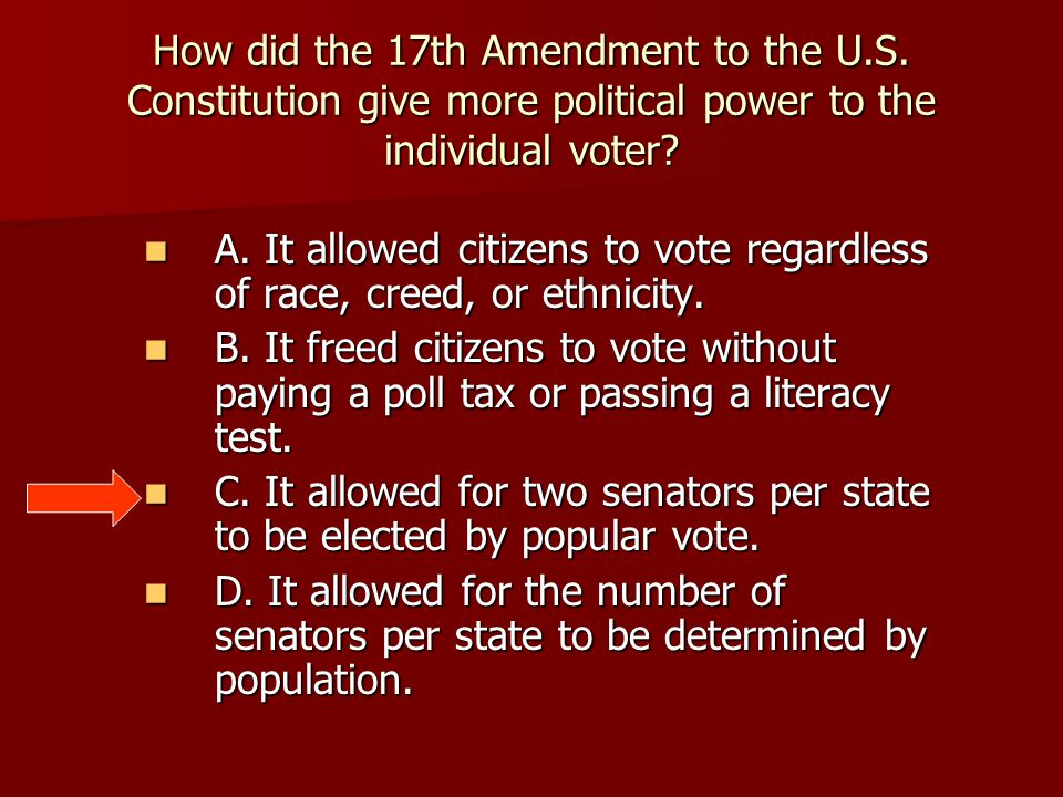 How did the 17th Amendment to the U.S. Constitution give more political power to the individual voter? A. It allowed citizens to vote regardless of ra