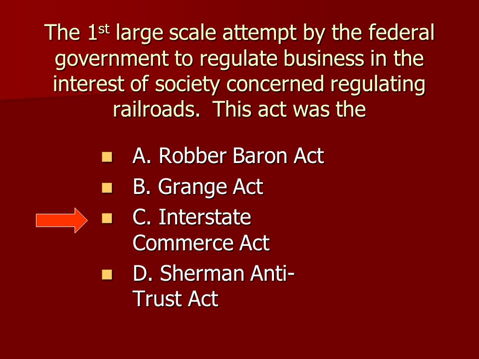 A. Robber Baron Act A. Robber Baron Act B. Grange Act B. Grange Act C. Interstate Commerce Act C. Interstate Commerce Act D. Sherman Anti- Trust Act D