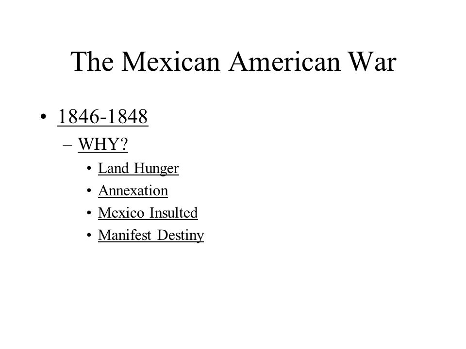 The Mexican American War 1846-1848 –WHY? Land Hunger Annexation Mexico Insulted Manifest Destiny
