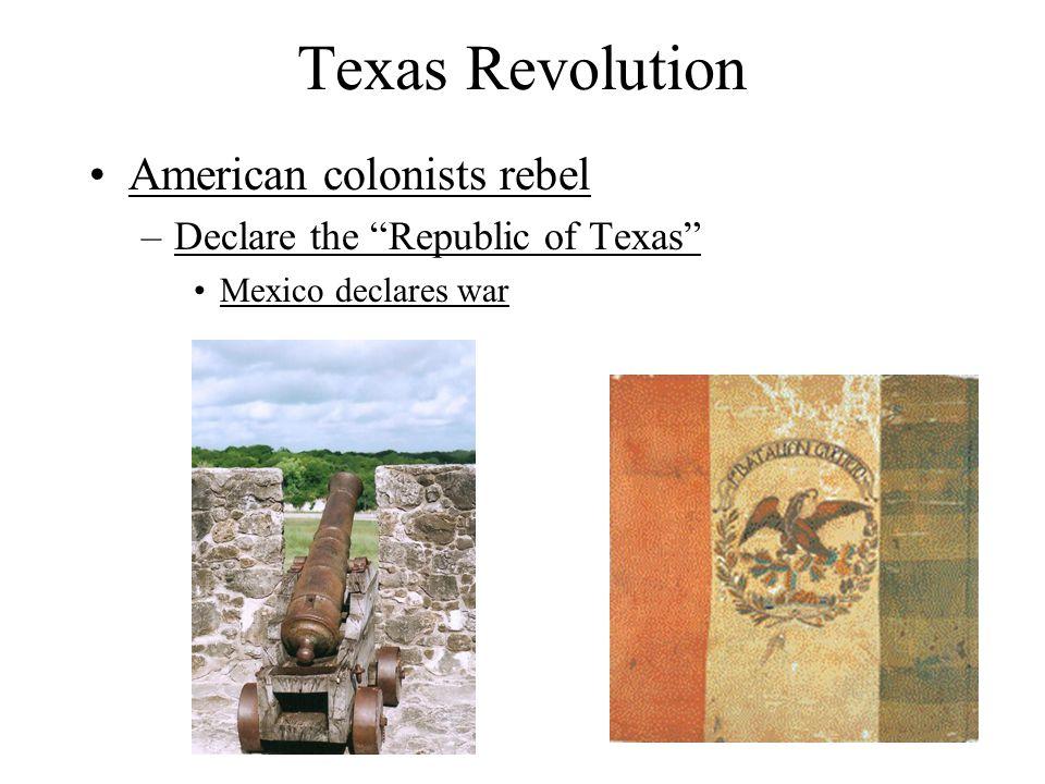 Texas Revolution American colonists rebel –Declare the Republic of Texas Mexico declares war