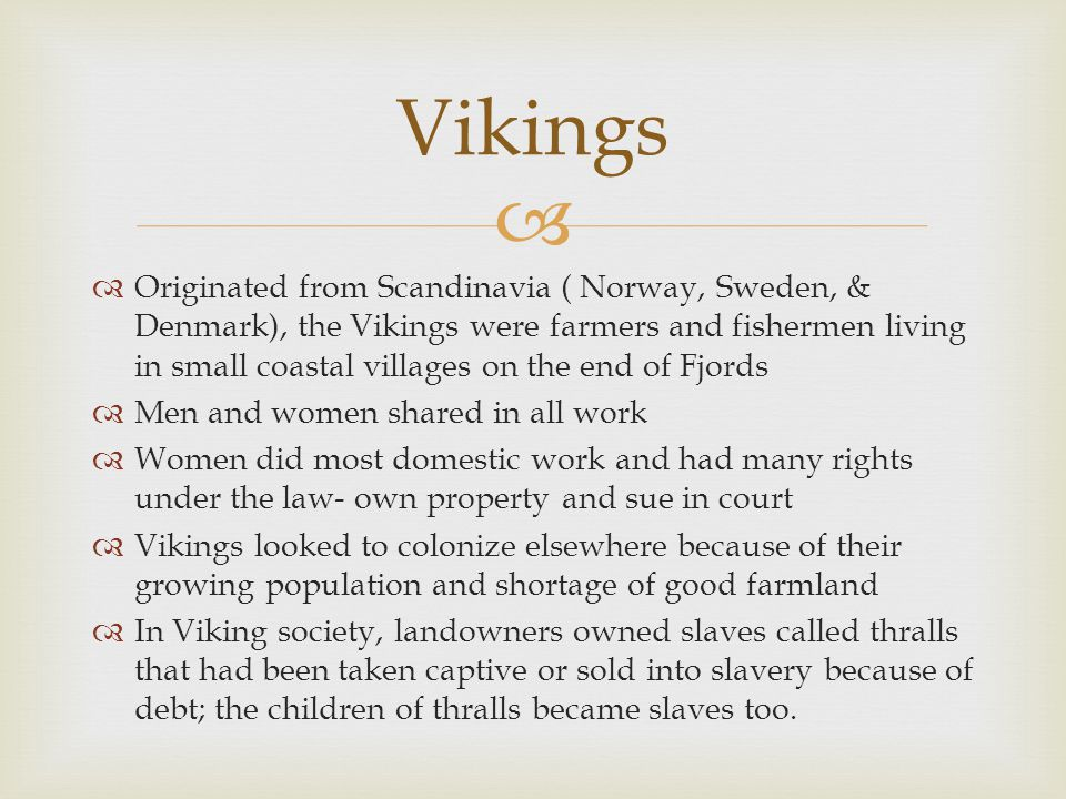   Originated from Scandinavia ( Norway, Sweden, & Denmark), the Vikings were farmers and fishermen living in small coastal villages on the end of Fj