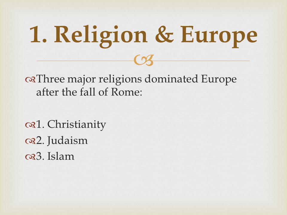   Three major religions dominated Europe after the fall of Rome:  1. Christianity  2. Judaism  3. Islam 1. Religion & Europe
