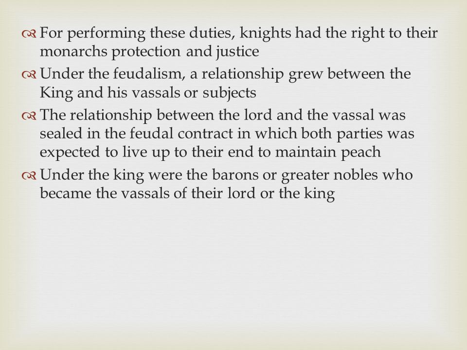  For performing these duties, knights had the right to their monarchs protection and justice  Under the feudalism, a relationship grew between the K