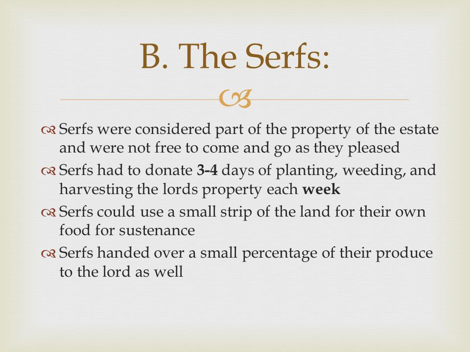   Serfs were considered part of the property of the estate and were not free to come and go as they pleased  Serfs had to donate 3-4 days of planti