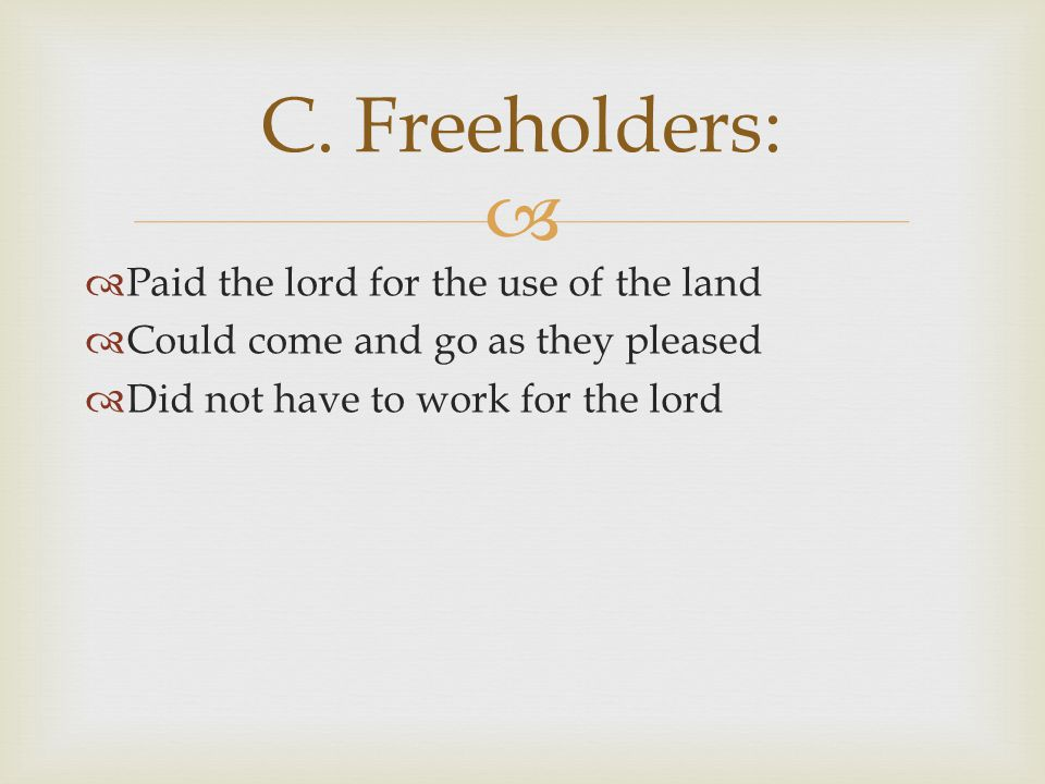   Paid the lord for the use of the land  Could come and go as they pleased  Did not have to work for the lord C. Freeholders: