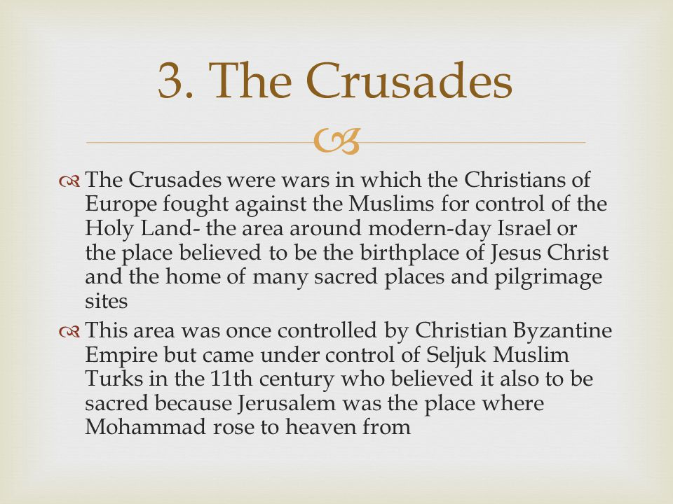   The Crusades were wars in which the Christians of Europe fought against the Muslims for control of the Holy Land- the area around modern-day Israe