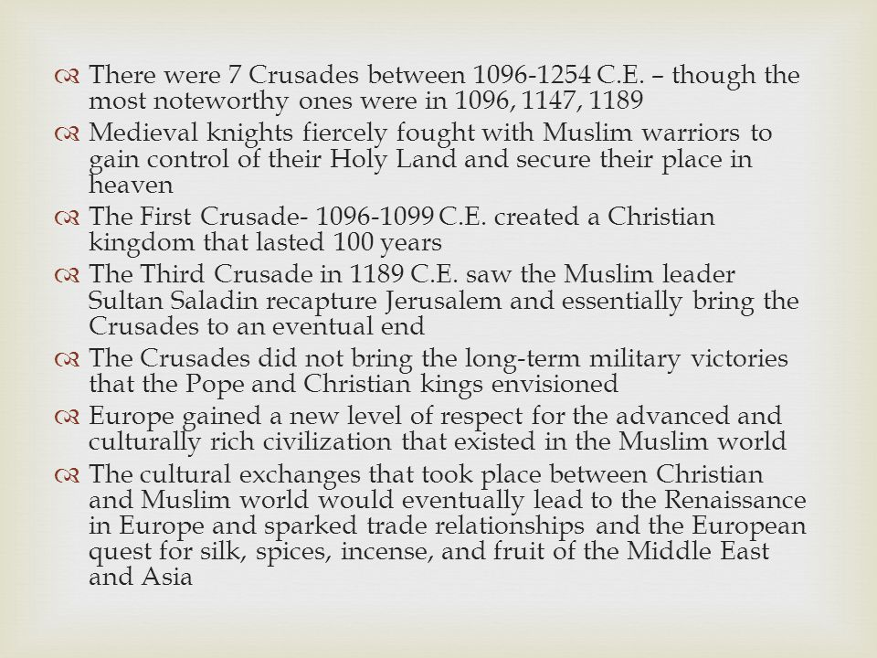  There were 7 Crusades between 1096-1254 C.E. – though the most noteworthy ones were in 1096, 1147, 1189  Medieval knights fiercely fought with Musl