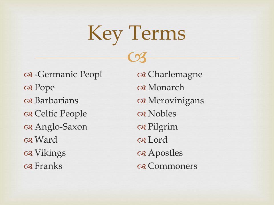   -Germanic Peopl  Pope  Barbarians  Celtic People  Anglo-Saxon  Ward  Vikings  Franks  Charlemagne  Monarch  Merovinigans  Nobles  Pilg
