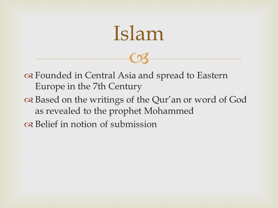   Founded in Central Asia and spread to Eastern Europe in the 7th Century  Based on the writings of the Qur'an or word of God as revealed to the pr