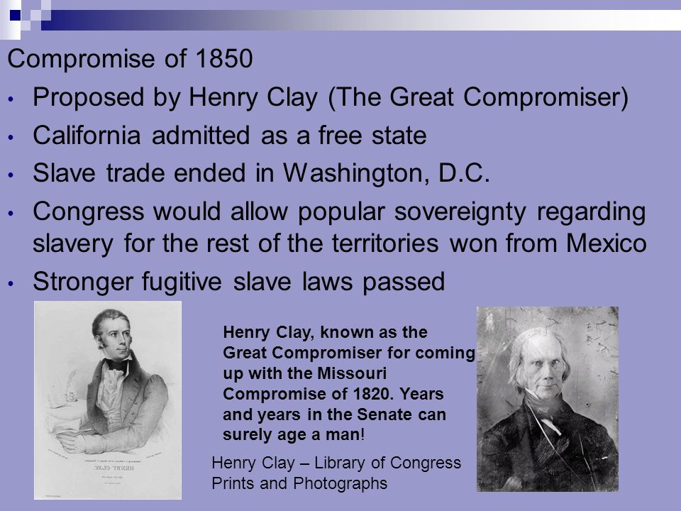 Compromise of 1850 Proposed by Henry Clay (The Great Compromiser) California admitted as a free state Slave trade ended in Washington, D.C. Congress w