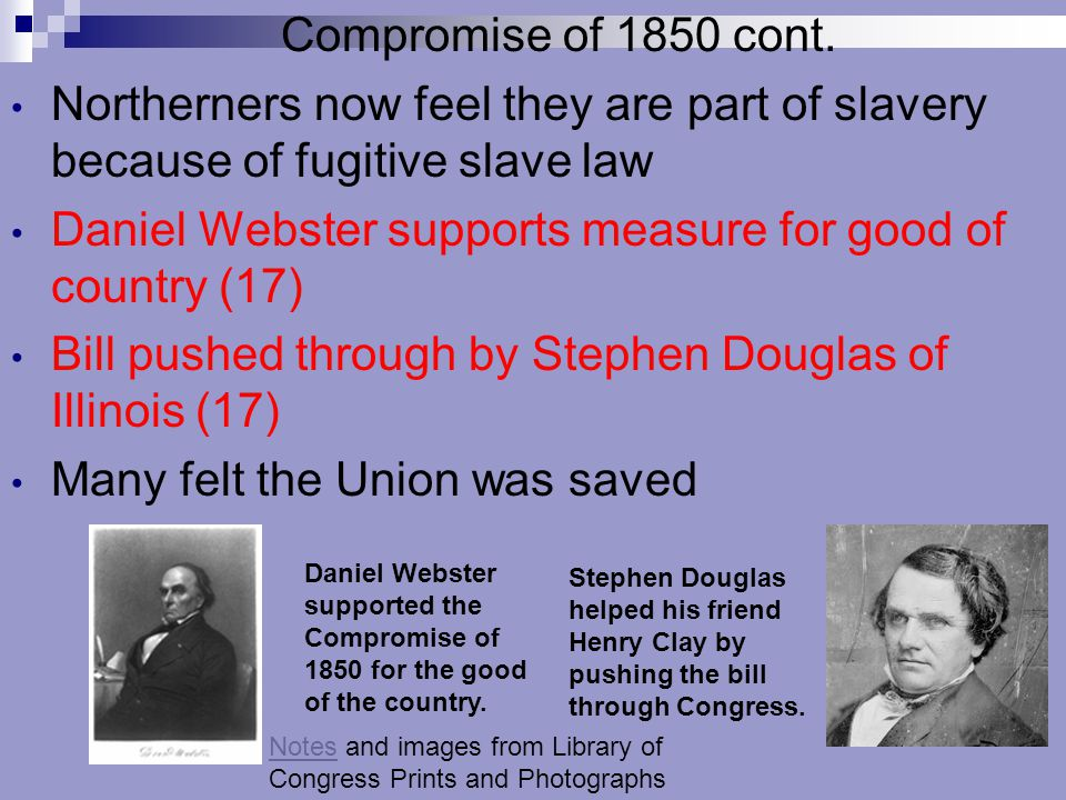 Compromise of 1850 cont. Northerners now feel they are part of slavery because of fugitive slave law Daniel Webster supports measure for good of count
