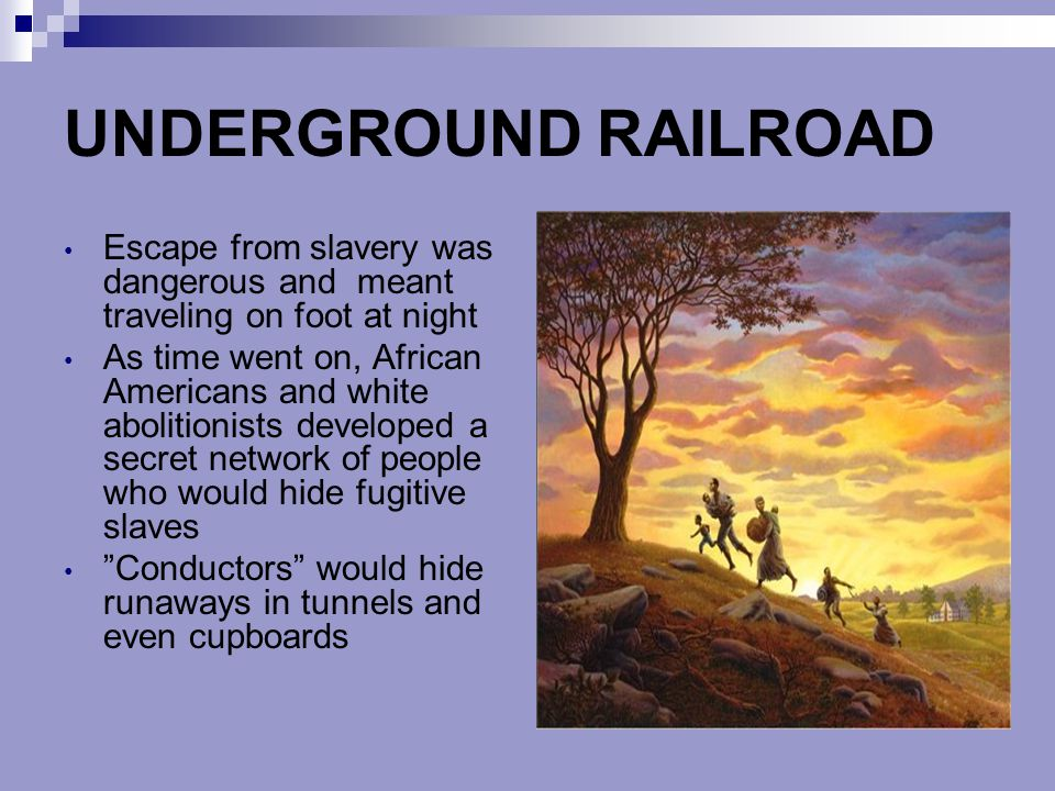 UNDERGROUND RAILROAD Escape from slavery was dangerous and meant traveling on foot at night As time went on, African Americans and white abolitionists