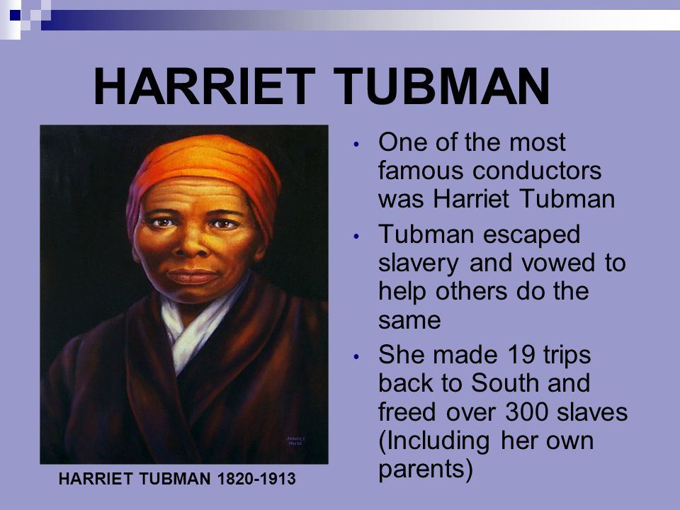 HARRIET TUBMAN One of the most famous conductors was Harriet Tubman Tubman escaped slavery and vowed to help others do the same She made 19 trips back