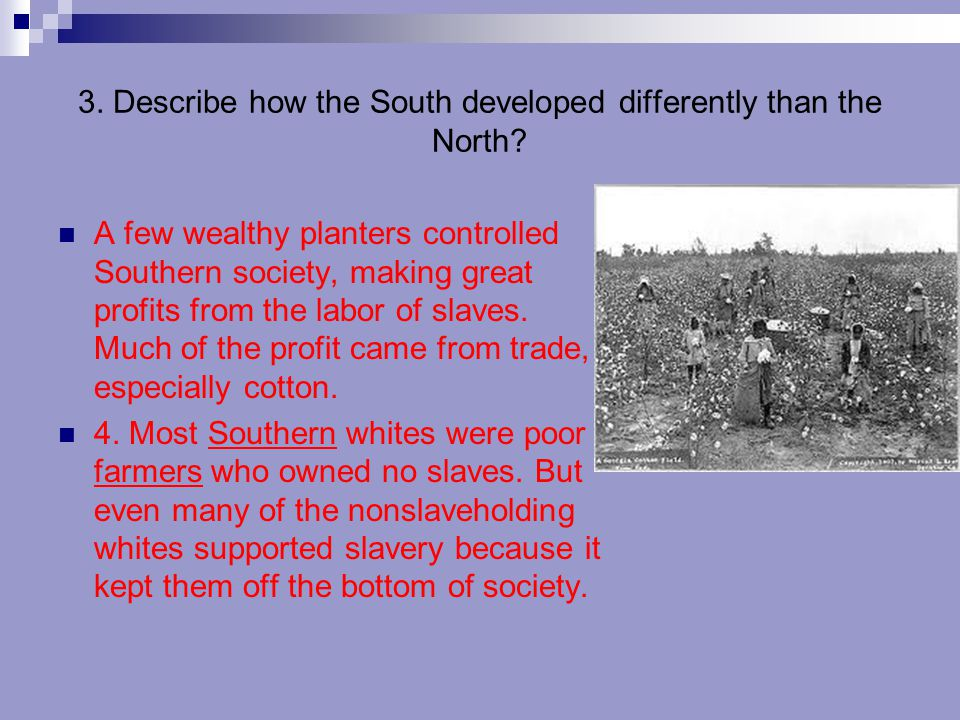 3. Describe how the South developed differently than the North? A few wealthy planters controlled Southern society, making great profits from the labo