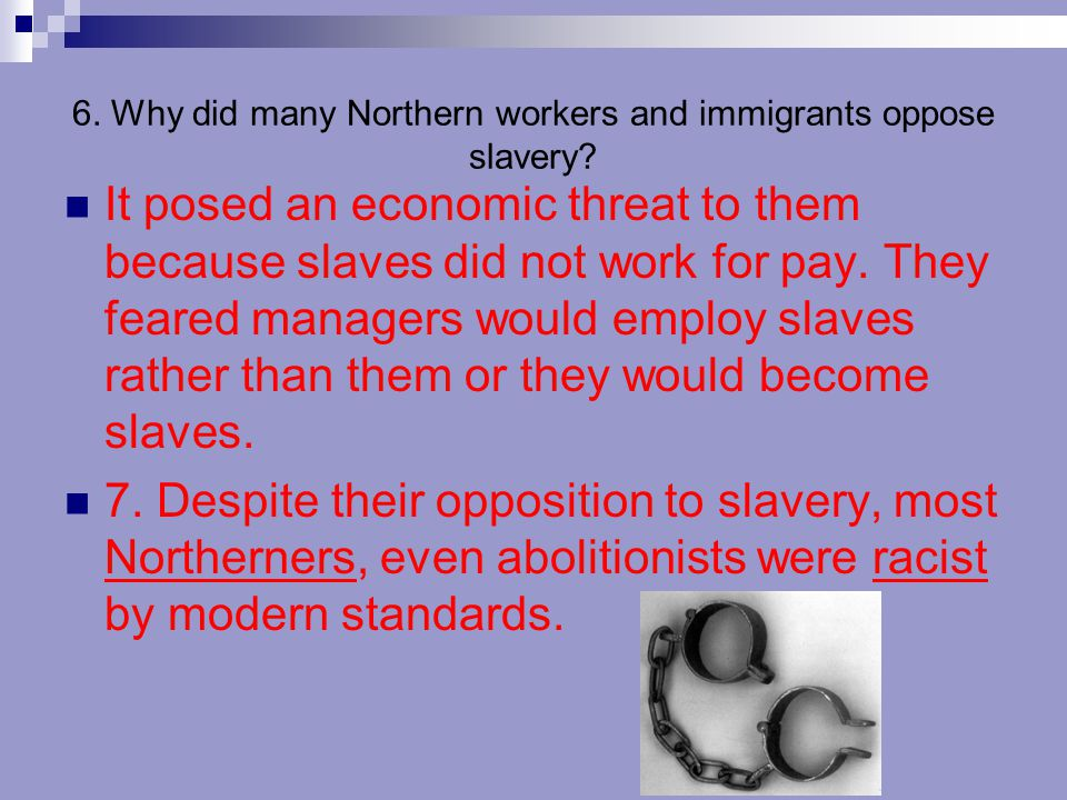 6. Why did many Northern workers and immigrants oppose slavery? It posed an economic threat to them because slaves did not work for pay. They feared m