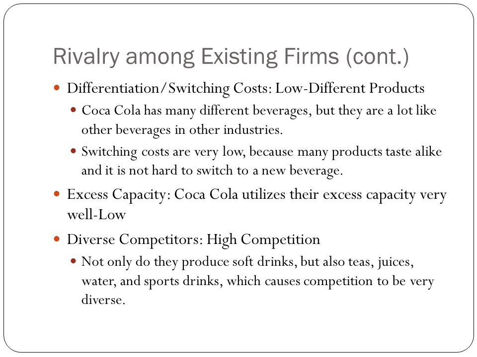 Rivalry among Existing Firms (cont.) Differentiation/Switching Costs: Low-Different Products Coca Cola has many different beverages, but they are a lo