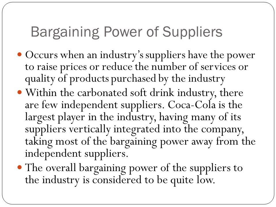 Bargaining Power of Suppliers Occurs when an industry's suppliers have the power to raise prices or reduce the number of services or quality of produc