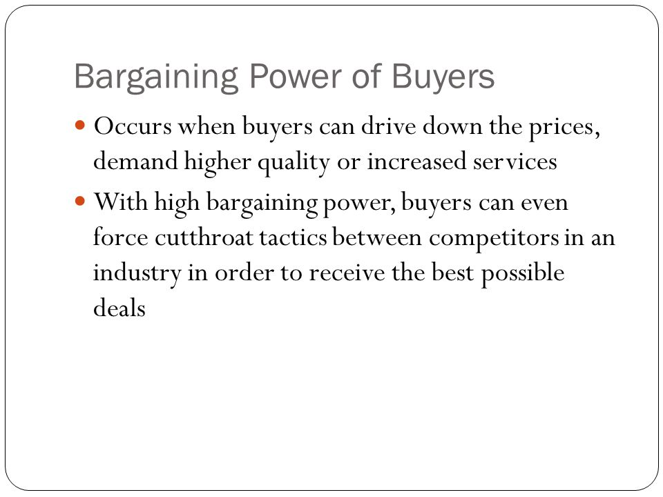 Bargaining Power of Buyers Occurs when buyers can drive down the prices, demand higher quality or increased services With high bargaining power, buyer