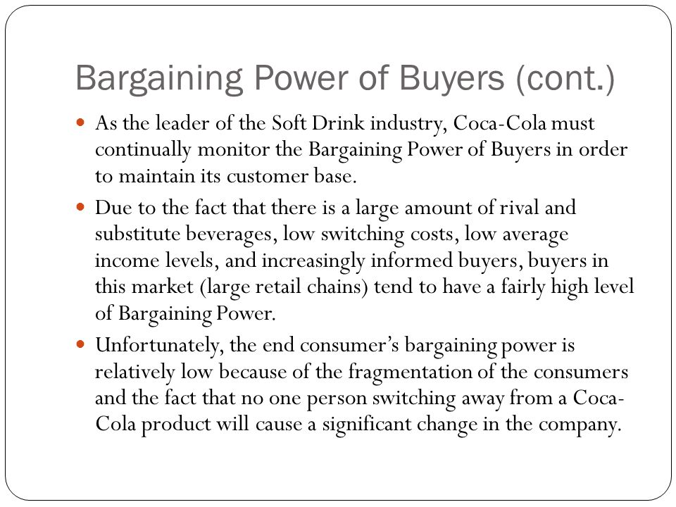 Bargaining Power of Buyers (cont.) As the leader of the Soft Drink industry, Coca-Cola must continually monitor the Bargaining Power of Buyers in orde