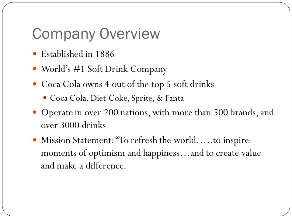 Company Overview Established in 1886 World's #1 Soft Drink Company Coca Cola owns 4 out of the top 5 soft drinks Coca Cola, Diet Coke, Sprite, & Fanta