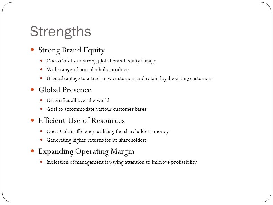Strengths Strong Brand Equity Coca-Cola has a strong global brand equity/image Wide range of non-alcoholic products Uses advantage to attract new cust