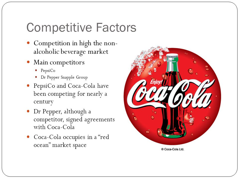 Competitive Factors Competition in high the non- alcoholic beverage market Main competitors PepsiCo Dr Pepper Snapple Group PepsiCo and Coca-Cola have