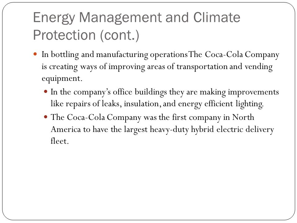Energy Management and Climate Protection (cont.) In bottling and manufacturing operations The Coca-Cola Company is creating ways of improving areas of