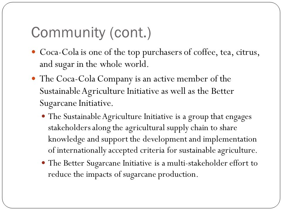 Community (cont.) Coca-Cola is one of the top purchasers of coffee, tea, citrus, and sugar in the whole world. The Coca-Cola Company is an active memb
